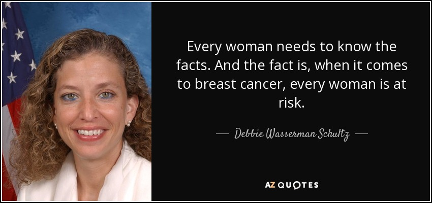Every woman needs to know the facts. And the fact is, when it comes to breast cancer, every woman is at risk. - Debbie Wasserman Schultz