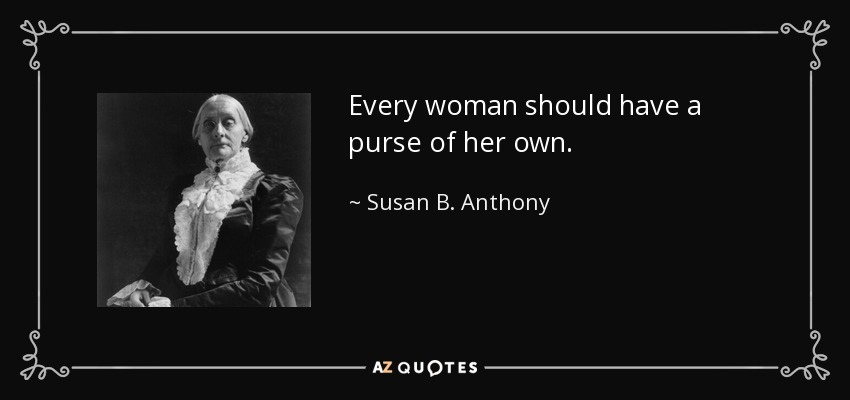 Every woman should have a purse of her own. - Susan B. Anthony