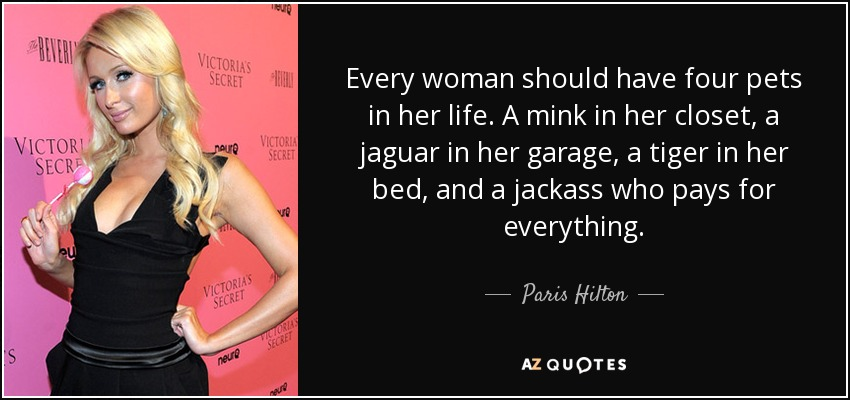 Every woman should have four pets in her life. A mink in her closet, a jaguar in her garage, a tiger in her bed, and a jackass who pays for everything. - Paris Hilton