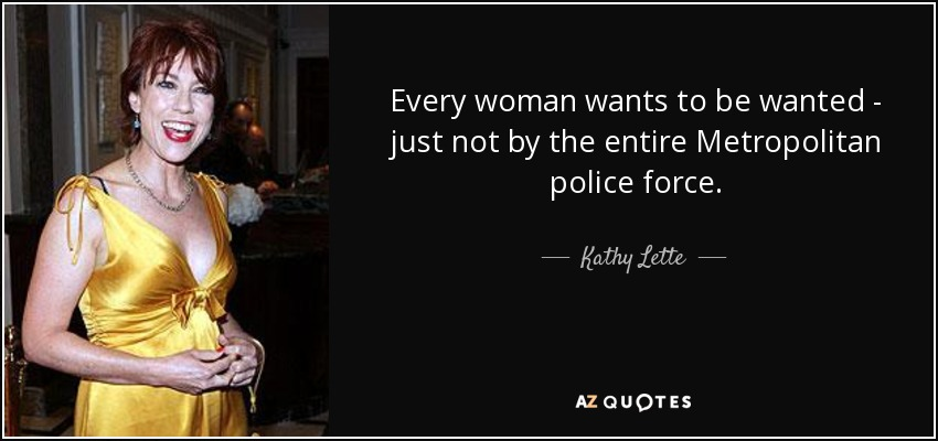 Every woman wants to be wanted - just not by the entire Metropolitan police force. - Kathy Lette