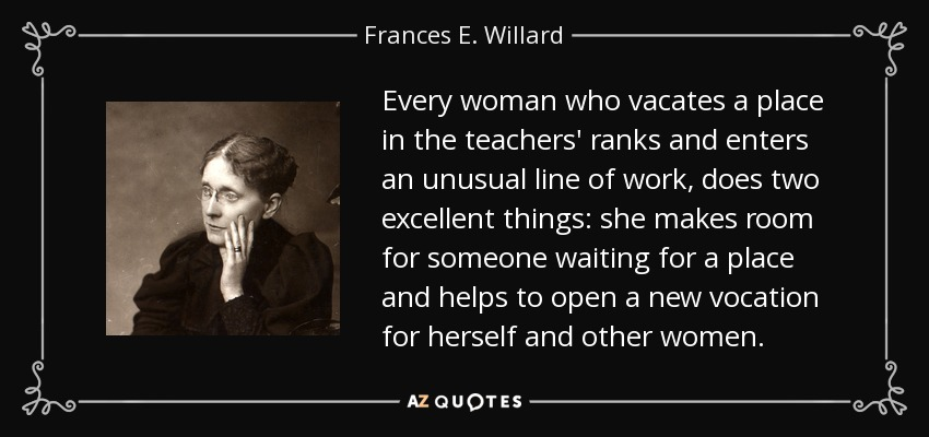 Every woman who vacates a place in the teachers' ranks and enters an unusual line of work, does two excellent things: she makes room for someone waiting for a place and helps to open a new vocation for herself and other women. - Frances E. Willard