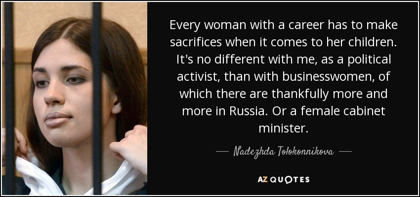 Every woman with a career has to make sacrifices when it comes to her children. It's no different with me, as a political activist, than with businesswomen, of which there are thankfully more and more in Russia. Or a female cabinet minister. - Nadezhda Tolokonnikova