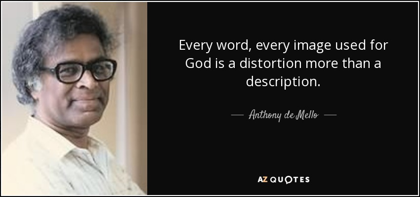 Every word, every image used for God is a distortion more than a description. - Anthony de Mello