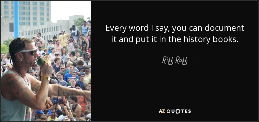 Every word I say, you can document it and put it in the history books. - Riff Raff