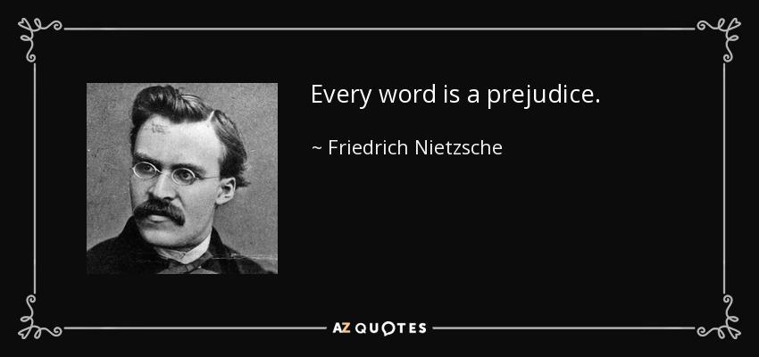 Every word is a prejudice. - Friedrich Nietzsche