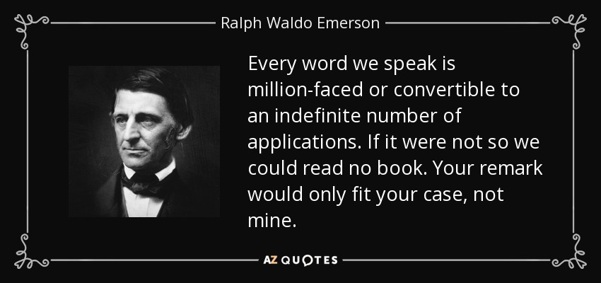 Every word we speak is million-faced or convertible to an indefinite number of applications. If it were not so we could read no book. Your remark would only fit your case, not mine. - Ralph Waldo Emerson
