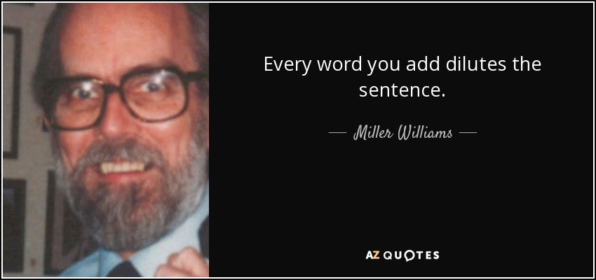 Every word you add dilutes the sentence. - Miller Williams
