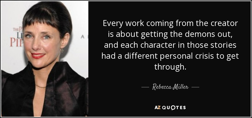 Every work coming from the creator is about getting the demons out, and each character in those stories had a different personal crisis to get through. - Rebecca Miller