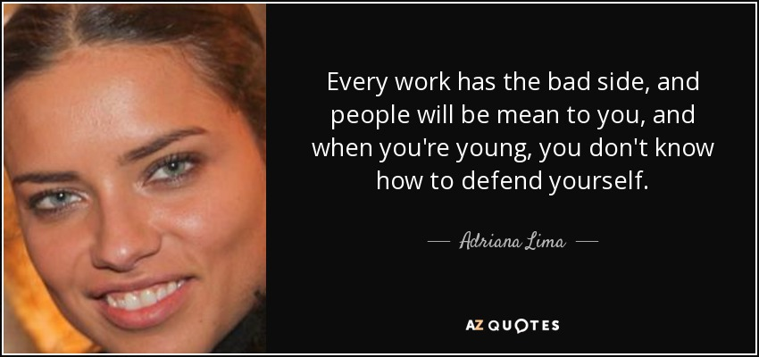 Every work has the bad side, and people will be mean to you, and when you're young, you don't know how to defend yourself. - Adriana Lima