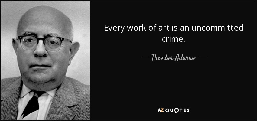 Every work of art is an uncommitted crime. - Theodor Adorno