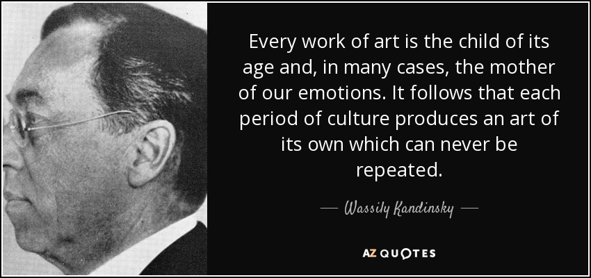 Every work of art is the child of its age and, in many cases, the mother of our emotions. It follows that each period of culture produces an art of its own which can never be repeated. - Wassily Kandinsky