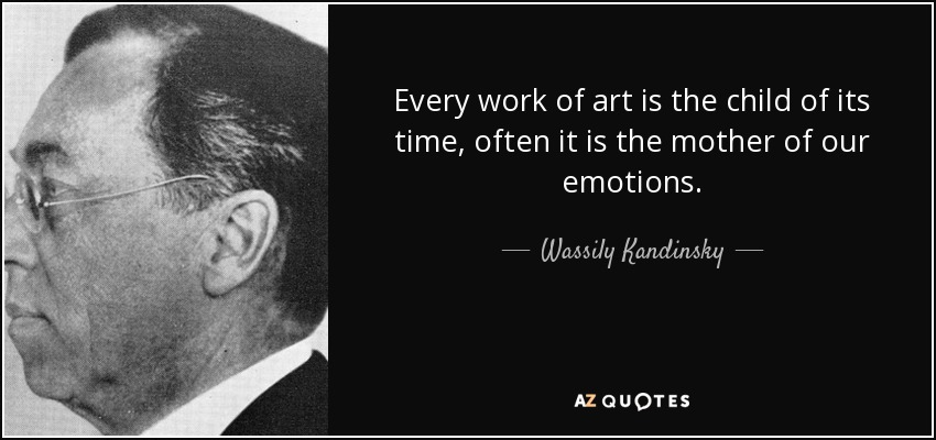 Every work of art is the child of its time, often it is the mother of our emotions. - Wassily Kandinsky