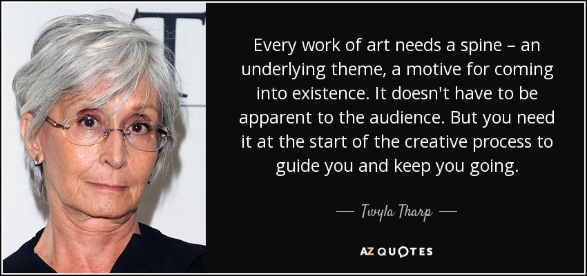 Every work of art needs a spine – an underlying theme, a motive for coming into existence. It doesn't have to be apparent to the audience. But you need it at the start of the creative process to guide you and keep you going. - Twyla Tharp