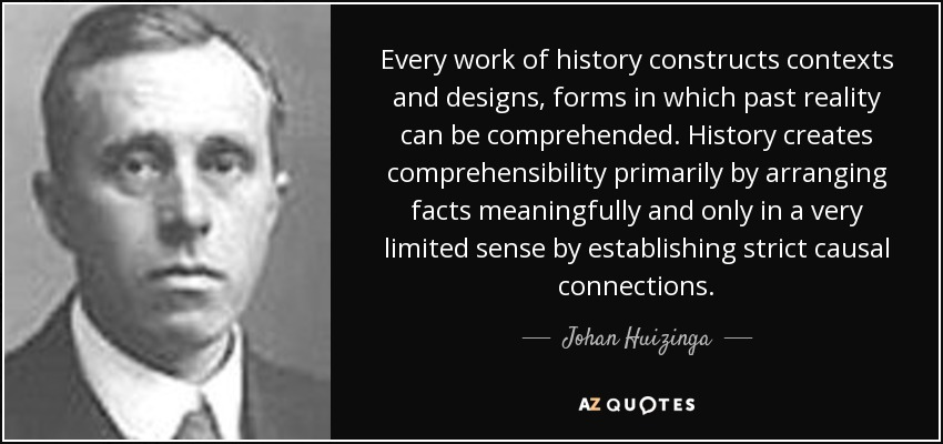 Every work of history constructs contexts and designs, forms in which past reality can be comprehended. History creates comprehensibility primarily by arranging facts meaningfully and only in a very limited sense by establishing strict causal connections. - Johan Huizinga
