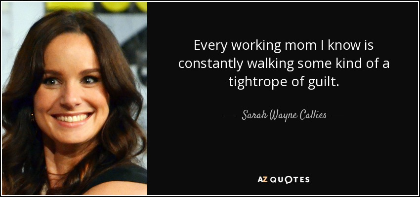Every working mom I know is constantly walking some kind of a tightrope of guilt. - Sarah Wayne Callies