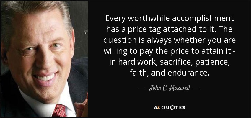 Every worthwhile accomplishment has a price tag attached to it. The question is always whether you are willing to pay the price to attain it - in hard work, sacrifice, patience, faith, and endurance. - John C. Maxwell