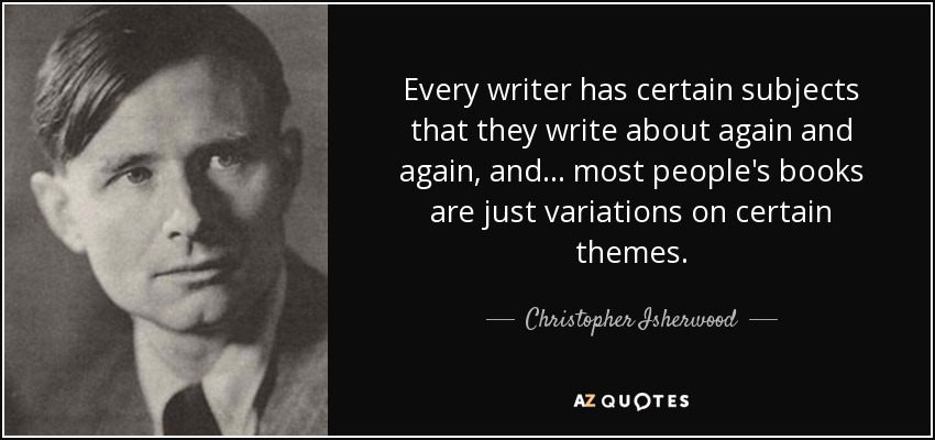 Every writer has certain subjects that they write about again and again, and . . . most people's books are just variations on certain themes. - Christopher Isherwood