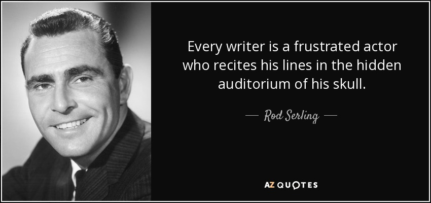 Every writer is a frustrated actor who recites his lines in the hidden auditorium of his skull. - Rod Serling