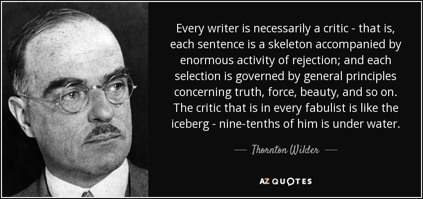 Every writer is necessarily a critic - that is, each sentence is a skeleton accompanied by enormous activity of rejection; and each selection is governed by general principles concerning truth, force, beauty, and so on. The critic that is in every fabulist is like the iceberg - nine-tenths of him is under water. - Thornton Wilder