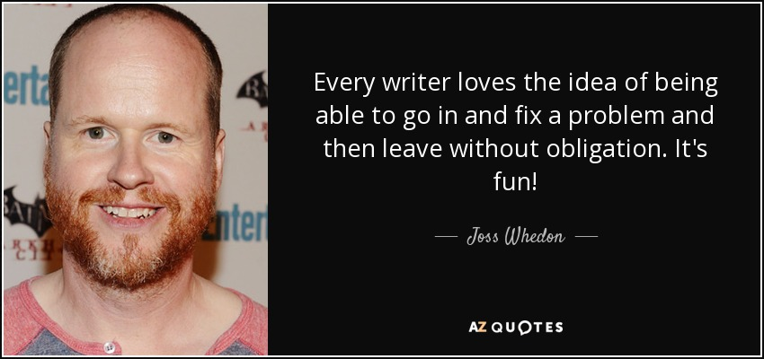 Every writer loves the idea of being able to go in and fix a problem and then leave without obligation. It's fun! - Joss Whedon