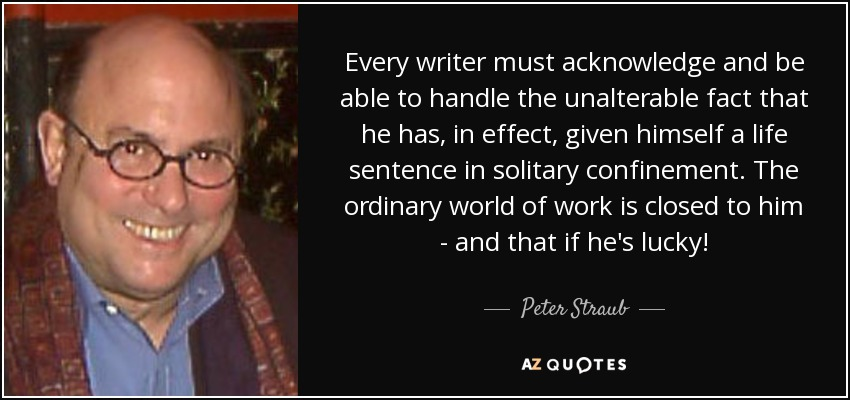 Every writer must acknowledge and be able to handle the unalterable fact that he has, in effect, given himself a life sentence in solitary confinement. The ordinary world of work is closed to him - and that if he's lucky! - Peter Straub