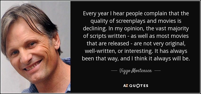 Every year I hear people complain that the quality of screenplays and movies is declining. In my opinion, the vast majority of scripts written - as well as most movies that are released - are not very original, well-written, or interesting. It has always been that way, and I think it always will be. - Viggo Mortensen