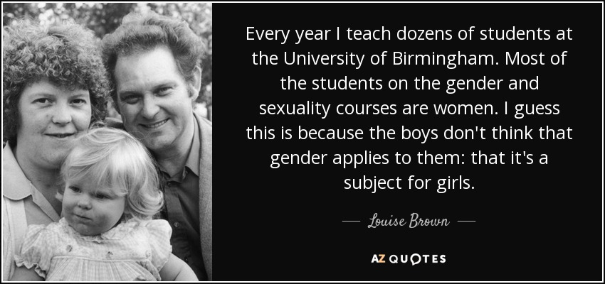 Every year I teach dozens of students at the University of Birmingham. Most of the students on the gender and sexuality courses are women. I guess this is because the boys don't think that gender applies to them: that it's a subject for girls. - Louise Brown