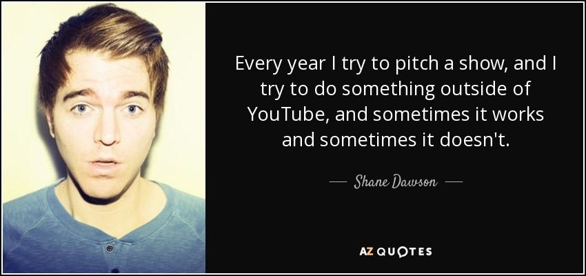 Every year I try to pitch a show, and I try to do something outside of YouTube, and sometimes it works and sometimes it doesn't. - Shane Dawson
