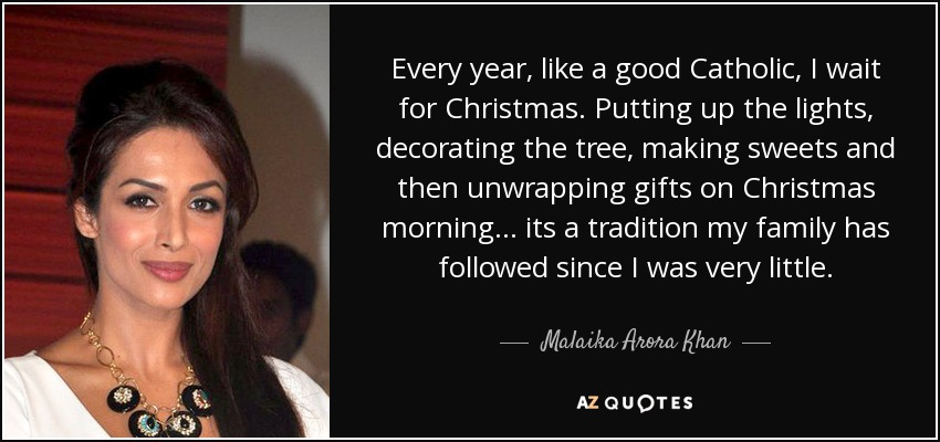 Every year, like a good Catholic, I wait for Christmas. Putting up the lights, decorating the tree, making sweets and then unwrapping gifts on Christmas morning... its a tradition my family has followed since I was very little. - Malaika Arora Khan