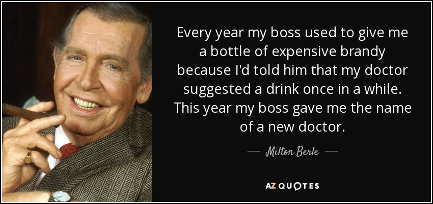 Every year my boss used to give me a bottle of expensive brandy because I'd told him that my doctor suggested a drink once in a while. This year my boss gave me the name of a new doctor. - Milton Berle
