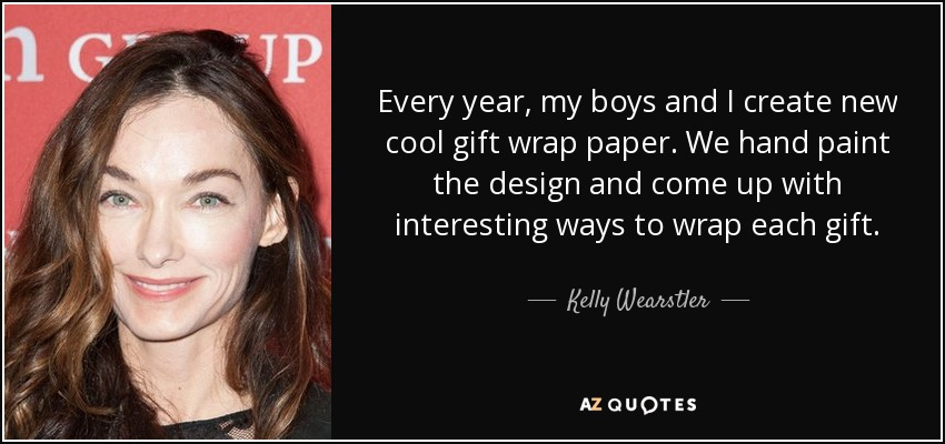 Every year, my boys and I create new cool gift wrap paper. We hand paint the design and come up with interesting ways to wrap each gift. - Kelly Wearstler