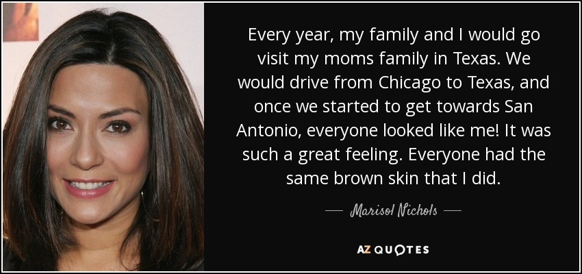 Every year, my family and I would go visit my moms family in Texas. We would drive from Chicago to Texas, and once we started to get towards San Antonio, everyone looked like me! It was such a great feeling. Everyone had the same brown skin that I did. - Marisol Nichols