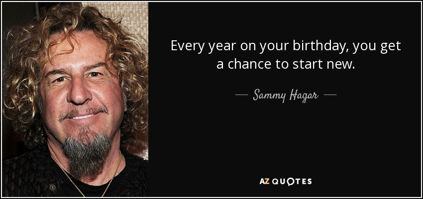 sammy hagar birthday Sammy Hagar quote: Every year on your birthday, you get a chance to sammy hagar birthday