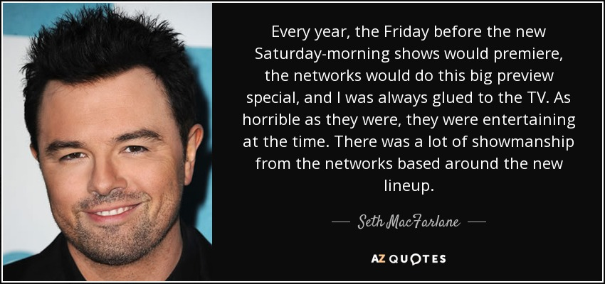 Every year, the Friday before the new Saturday-morning shows would premiere, the networks would do this big preview special, and I was always glued to the TV. As horrible as they were, they were entertaining at the time. There was a lot of showmanship from the networks based around the new lineup. - Seth MacFarlane