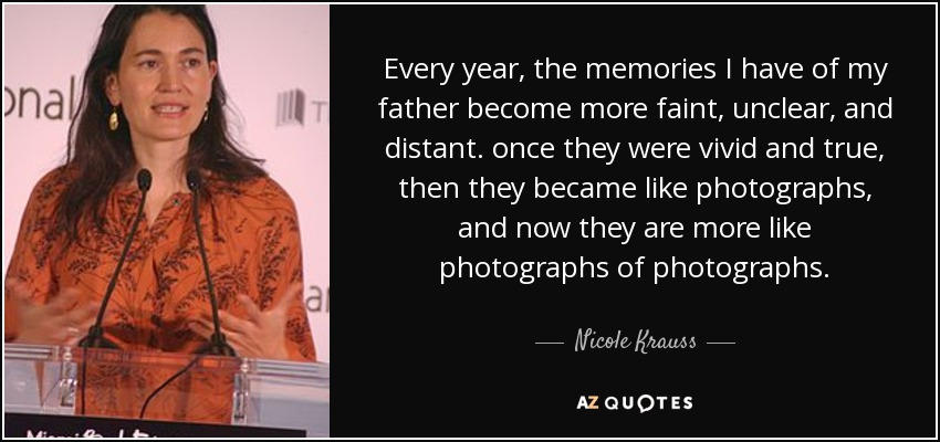 Every year, the memories I have of my father become more faint, unclear, and distant. once they were vivid and true, then they became like photographs, and now they are more like photographs of photographs. - Nicole Krauss