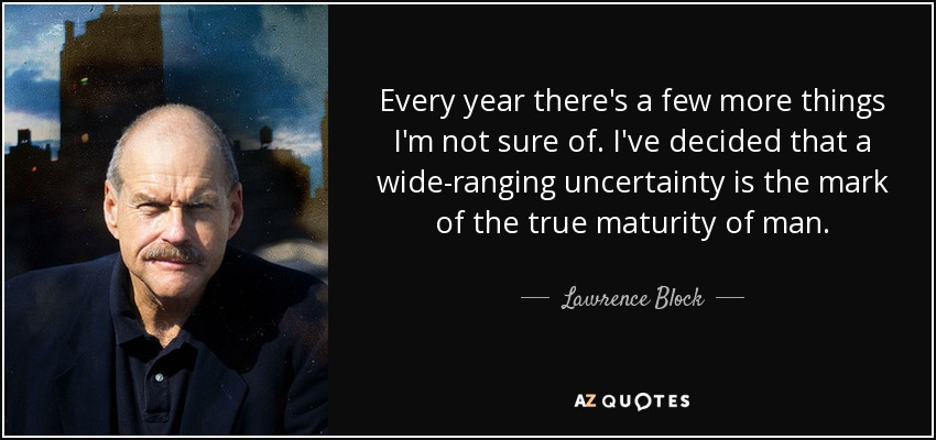Every year there's a few more things I'm not sure of. I've decided that a wide-ranging uncertainty is the mark of the true maturity of man. - Lawrence Block
