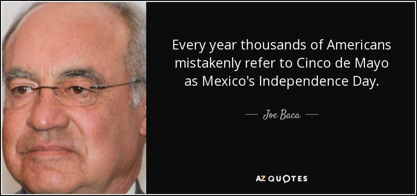 Every year thousands of Americans mistakenly refer to Cinco de Mayo as Mexico's Independence Day. - Joe Baca