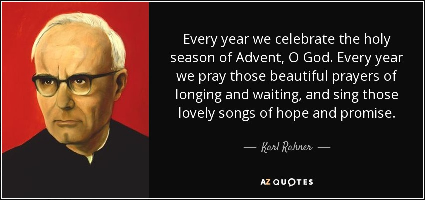 Every year we celebrate the holy season of Advent, O God. Every year we pray those beautiful prayers of longing and waiting, and sing those lovely songs of hope and promise. - Karl Rahner