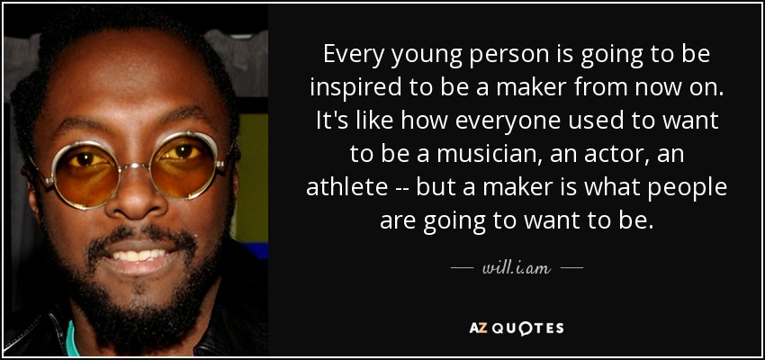 Every young person is going to be inspired to be a maker from now on. It's like how everyone used to want to be a musician, an actor, an athlete -- but a maker is what people are going to want to be. - will.i.am