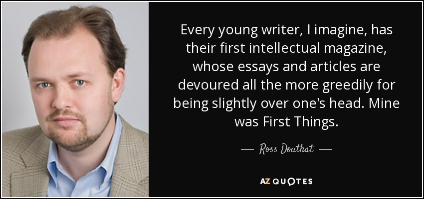 Every young writer, I imagine, has their first intellectual magazine, whose essays and articles are devoured all the more greedily for being slightly over one's head. Mine was First Things. - Ross Douthat