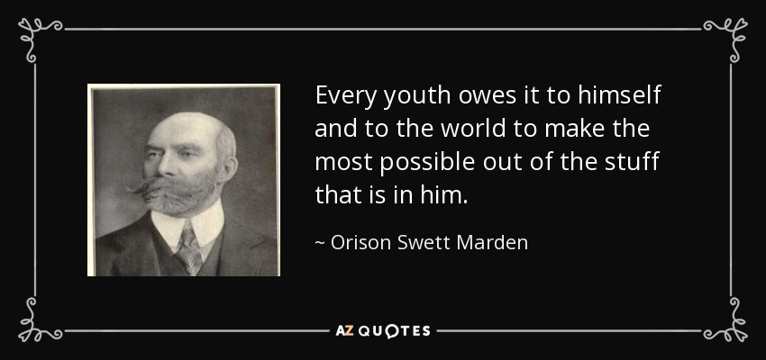Every youth owes it to himself and to the world to make the most possible out of the stuff that is in him. - Orison Swett Marden