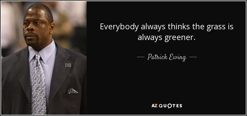 Everybody always thinks the grass is always greener. - Patrick Ewing