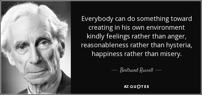 Everybody can do something toward creating in his own environment kindly feelings rather than anger, reasonableness rather than hysteria, happiness rather than misery. - Bertrand Russell