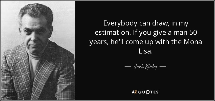 Everybody can draw, in my estimation. If you give a man 50 years, he'll come up with the Mona Lisa. - Jack Kirby