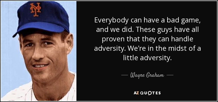 Everybody can have a bad game, and we did. These guys have all proven that they can handle adversity. We're in the midst of a little adversity. - Wayne Graham