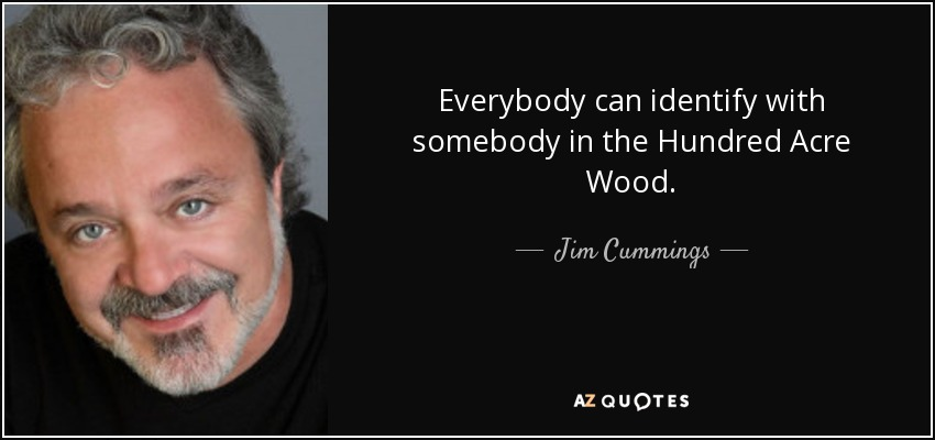 Everybody can identify with somebody in the Hundred Acre Wood. - Jim Cummings
