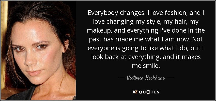 Everybody changes. I love fashion, and I love changing my style, my hair, my makeup, and everything I've done in the past has made me what I am now. Not everyone is going to like what I do, but I look back at everything, and it makes me smile. - Victoria Beckham