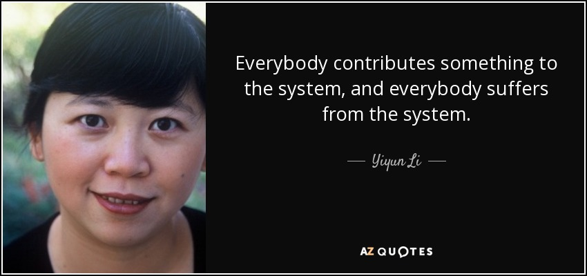 Everybody contributes something to the system, and everybody suffers from the system. - Yiyun Li