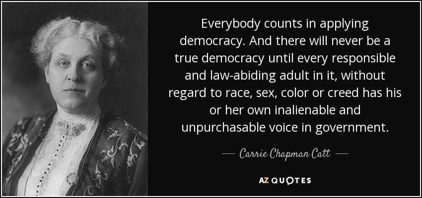 Everybody counts in applying democracy. And there will never be a true democracy until every responsible and law-abiding adult in it, without regard to race, sex, color or creed has his or her own inalienable and unpurchasable voice in government. - Carrie Chapman Catt