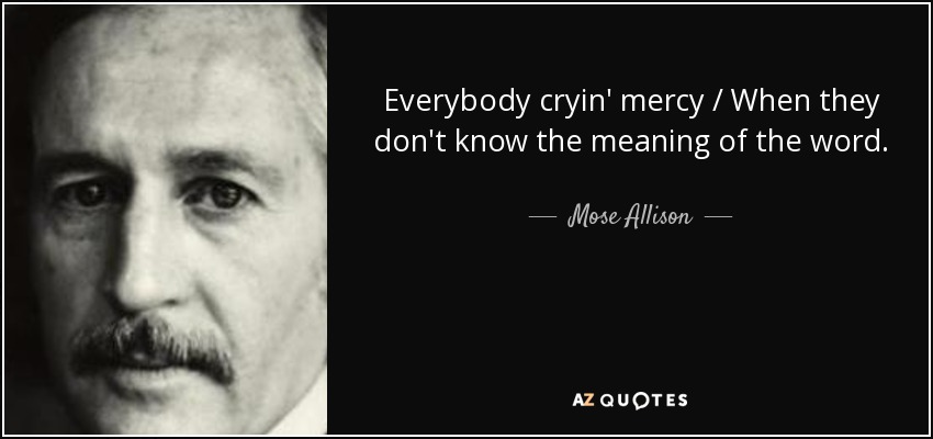 Everybody cryin' mercy / When they don't know the meaning of the word. - Mose Allison